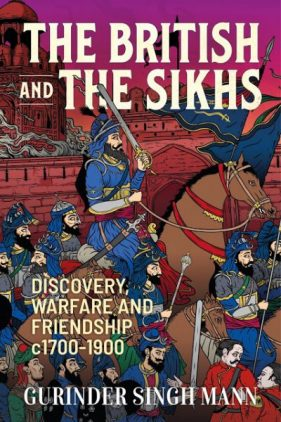 The British and the Sikhs: Discovery, Warfare and Friendship c1700-1900